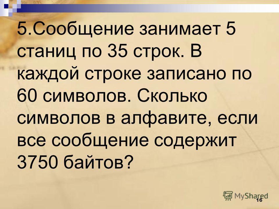 5. Сообщение занимает 5 станиц по 35 строк. В каждой строке записано по 60 символов. Сколько символов в алфавите, если все сообщение содержит 3750 байтов? 16