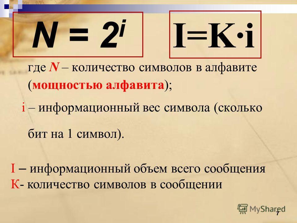 N = 2 i где N – количество символов в алфавите (мощностью алфавита); i – информационный вес символа (сколько бит на 1 символ). I – информационный объем всего сообщения К- количество символов в сообщении I=K·i 7