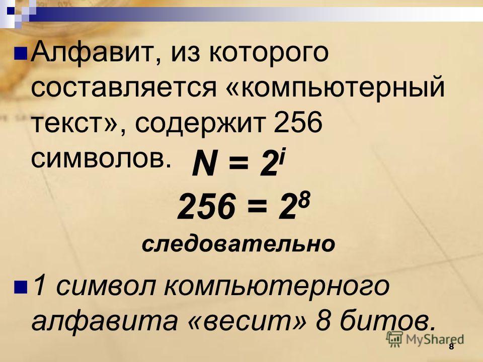 Алфавит, из которого составляется «компьютерный текст», содержит 256 символов. 1 символ компьютерного алфавита «весит» 8 битов. N = 2 i 256 = 2 8 следовательно 8