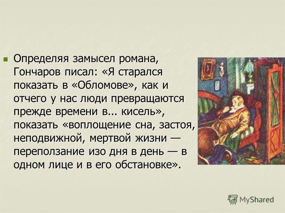 Определяя замысел романа, Гончаров писал: «Я старался показать в «Обломове», как и отчего у нас люди превращаются прежде времени в... кисель», показать «воплощение сна, застоя, неподвижной, мертвой жизни переползание изо дня в день в одном лице и в е