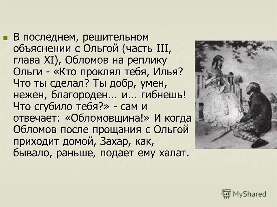 В последнем, решительном объяснении с Ольгой (часть III, глава XI), Обломов на реплику Ольги - «Кто проклял тебя, Илья? Что ты сделал? Ты добр, умен, нежен, благороден... и... гибнешь! Что сгубило тебя?» - сам и отвечает: «Обломовщина!» И когда Облом