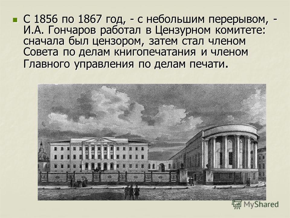 С 1856 по 1867 год, - с небольшим перерывом, - И.А. Гончаров работал в Цензурном комитете: сначала был цензором, затем стал членом Совета по делам книгопечатания и членом Главного управления по делам печати. С 1856 по 1867 год, - с небольшим перерыво