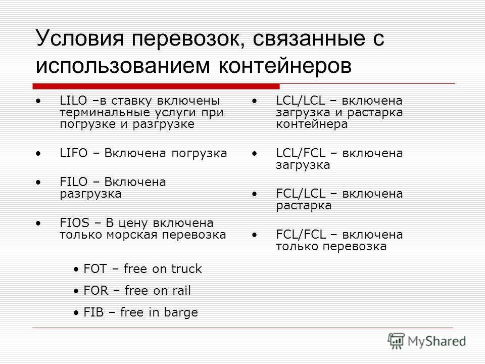 Условия перевозок, связанные с использованием контейнеров LILO –в ставку включены терминальные услуги при погрузке и разгрузке LIFO – Включена погрузка FILO – Включена разгрузка FIOS – В цену включена только морская перевозка LCL/LCL – включена загру