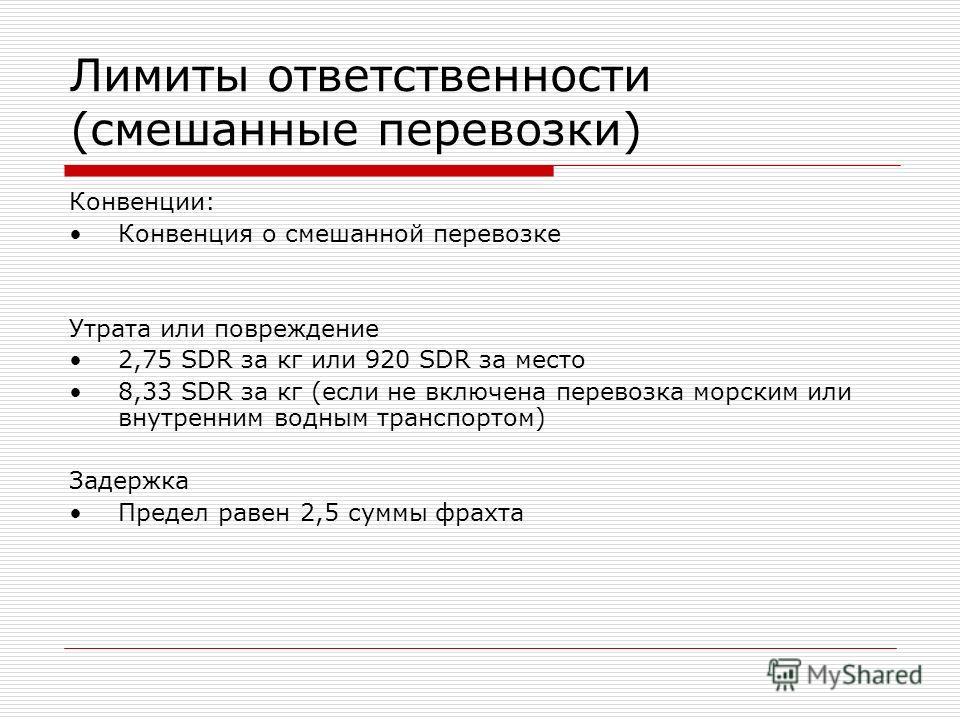 Лимиты ответственности (смешанные перевозки) Конвенции: Конвенция о смешанной перевозке Утрата или повреждение 2,75 SDR за кг или 920 SDR за место 8,33 SDR за кг (если не включена перевозка морским или внутренним водным транспортом) Задержка Предел р