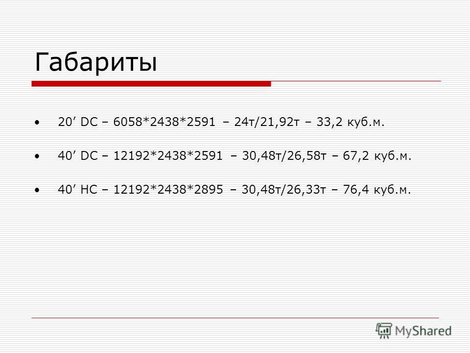 Габариты 20 DC – 6058*2438*2591 – 24 т/21,92 т – 33,2 куб.м. 40 DС – 12192*2438*2591 – 30,48 т/26,58 т – 67,2 куб.м. 40 HС – 12192*2438*2895 – 30,48 т/26,33 т – 76,4 куб.м.