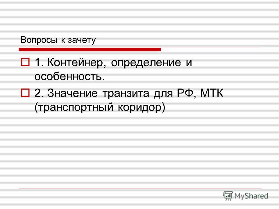 Вопросы к зачету 1. Контейнер, определение и особенность. 2. Значение транзита для РФ, МТК (транспортный коридор)