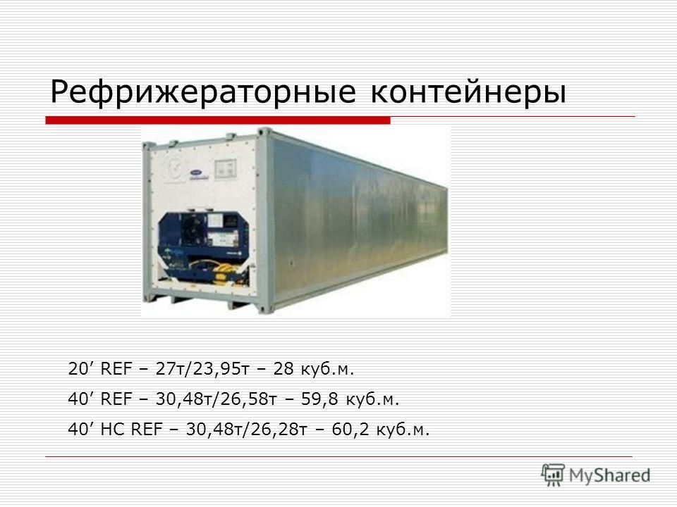 Рефрижераторные контейнеры 20 REF – 27 т/23,95 т – 28 куб.м. 40 REF – 30,48 т/26,58 т – 59,8 куб.м. 40 HC REF – 30,48 т/26,28 т – 60,2 куб.м.