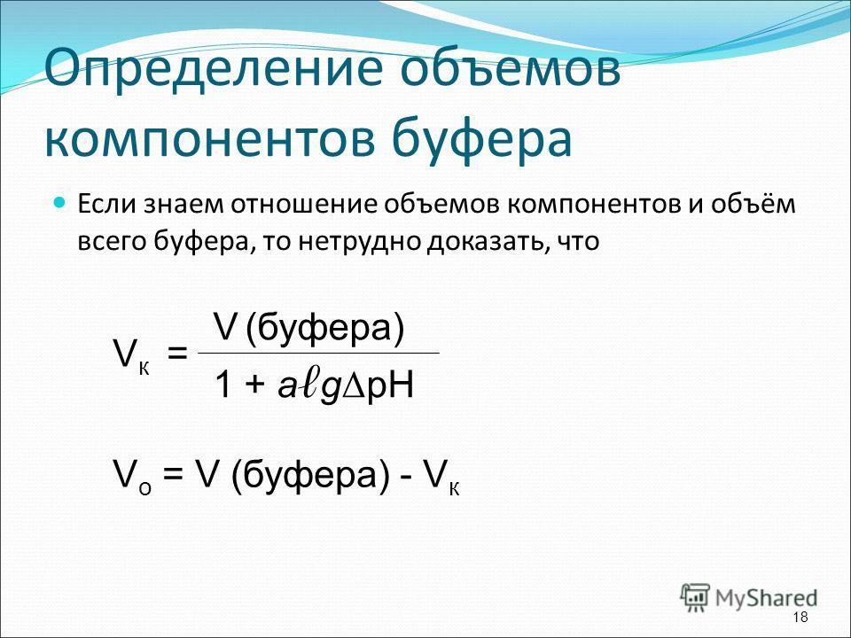 Если знаем отношение объемов компонентов и объём всего буфера, то нетрудно доказать, что 18 V к = V (буфера) 1 + а g Δ рН V о = V (буфера) - V к Определение объемов компонентов буфера