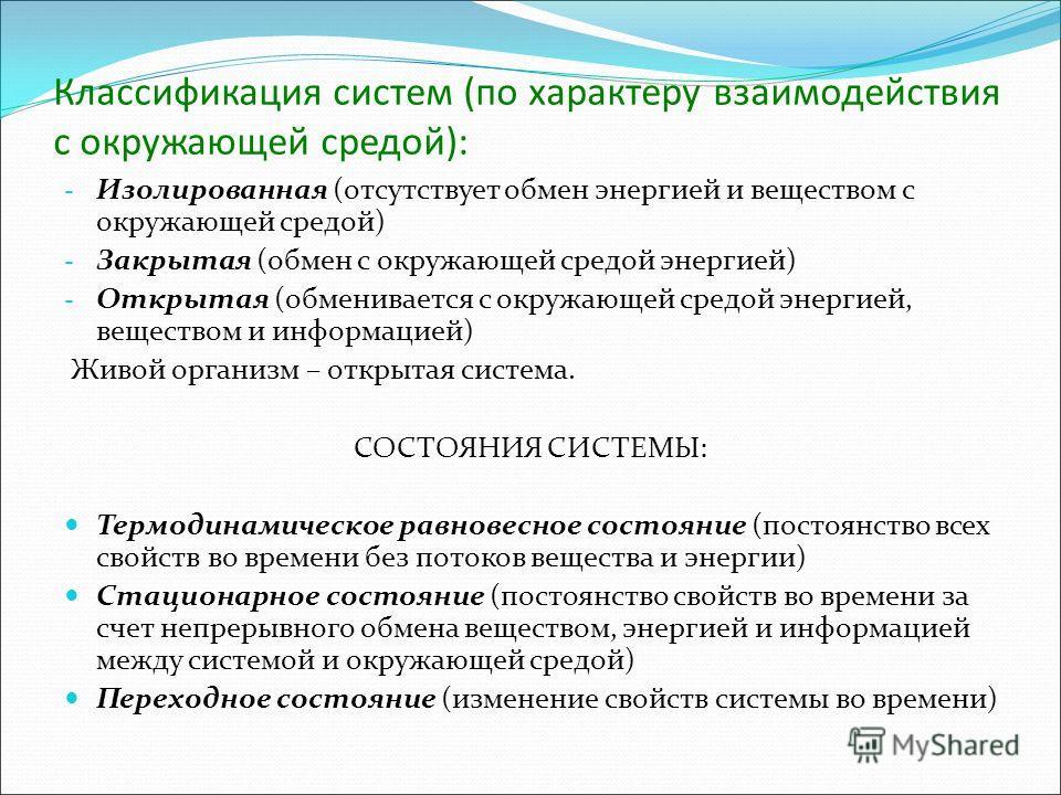 Классификация систем (по характеру взаимодействия с окружающей средой): - Изолированная (отсутствует обмен энергией и веществом с окружающей средой) - Закрытая (обмен с окружающей средой энергией) - Открытая (обменивается с окружающей средой энергией