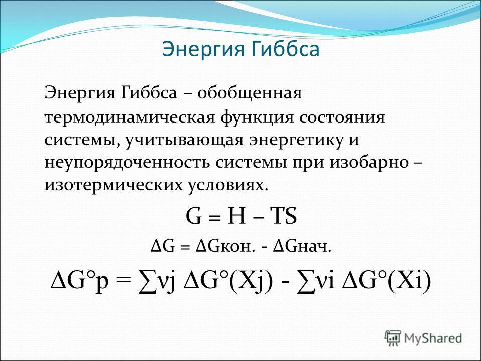 Энергия Гиббса Энергия Гиббса – обобщенная термодинамическая функция состояния системы, учитывающая энергетику и неупорядоченность системы при изобарно – изотермических условиях. G = H – TS G = Gкон. - Gнач. G°р = νj G°(Xj) - νi G°(Xi)
