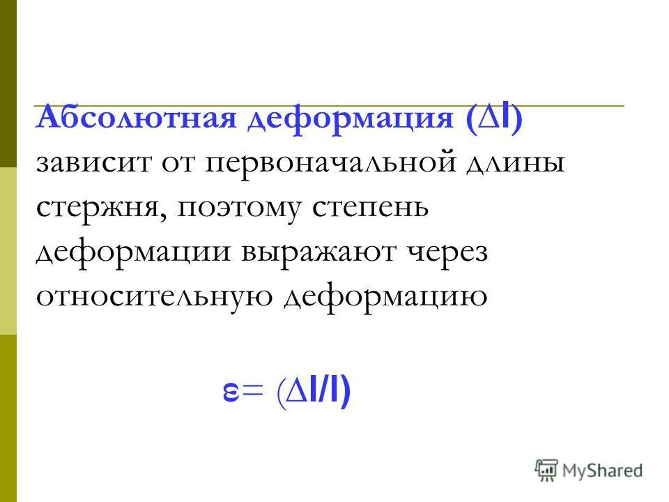 Абсолютная деформация ( l ) зависит от первоначальной длины стержня, поэтому степень деформации выражают через относительную деформацию ε = ( l/l)