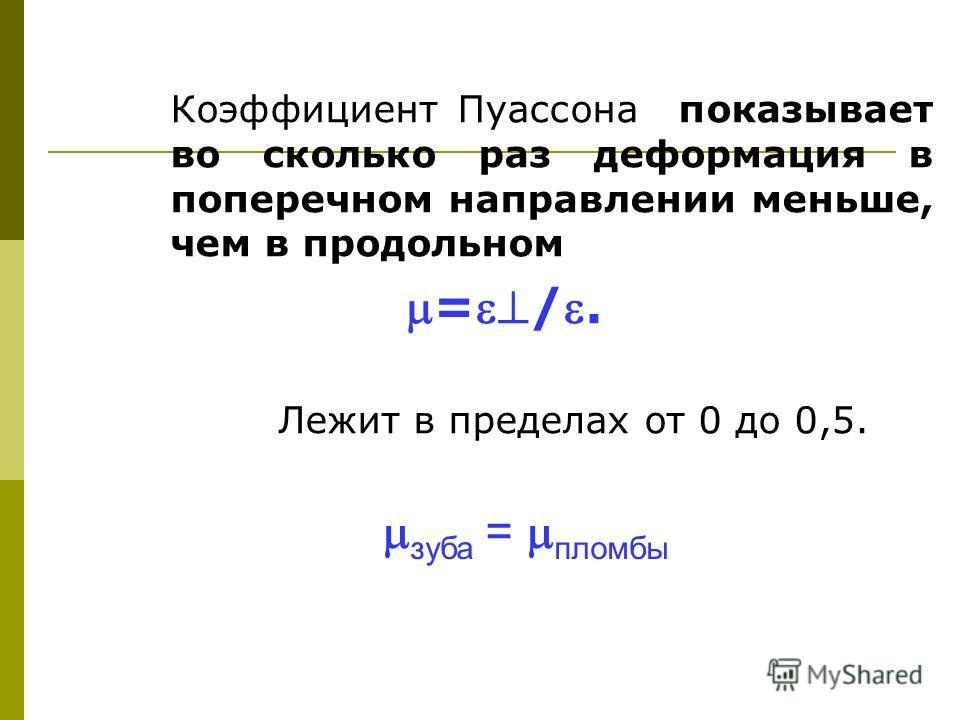 Коэффициент Пуассона показывает во сколько раз деформация в поперечном направлении меньше, чем в продольном =/. Лежит в пределах от 0 до 0,5. зуба = пломбы