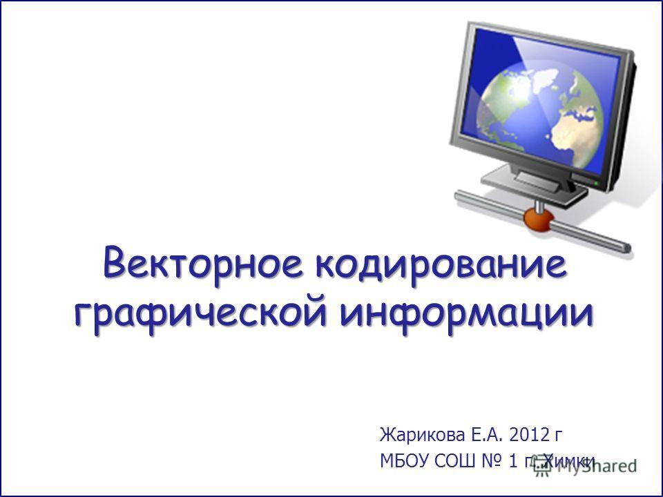 Векторное кодирование графической информации Жарикова Е.А. 2012 г МБОУ СОШ 1 г. Химки