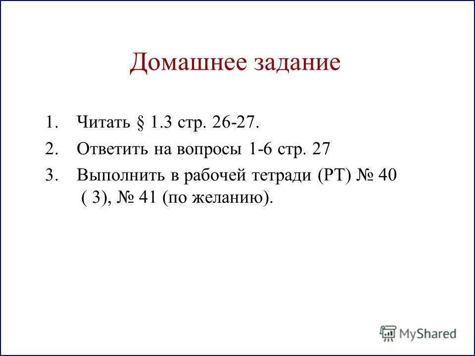 Домашнее задание 1. Читать § 1.3 стр. 26-27. 2. Ответить на вопросы 1-6 стр. 27 3. Выполнить в рабочей тетради (РТ) 40 ( 3), 41 (по желанию).