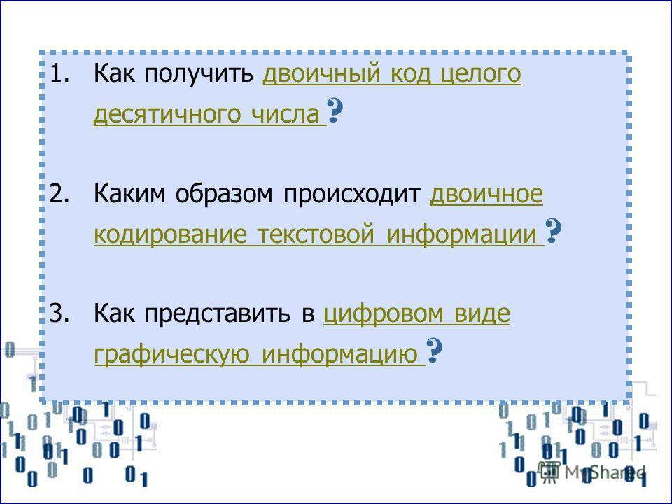 1. Как получить двоичный код целого десятичного числа ?двоичный код целого десятичного числа 2. Каким образом происходит двоичное кодирование текстовой информации ?двоичное кодирование текстовой информации 3. Как представить в цифровом виде графическ
