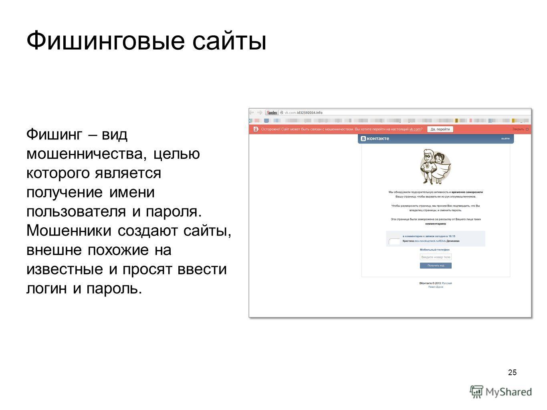 Фишинговые сайты 25 Фишинг – вид мошенничества, целью которого является получение имени пользователя и пароля. Мошенники создают сайты, внешне похожие на известные и просят ввести логин и пароль.