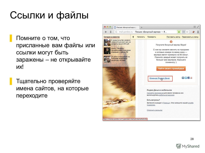 Ссылки и файлы 28 Помните о том, что присланные вам файлы или ссылки могут быть заражены – не открывайте их! Тщательно проверяйте имена сайтов, на которые переходите