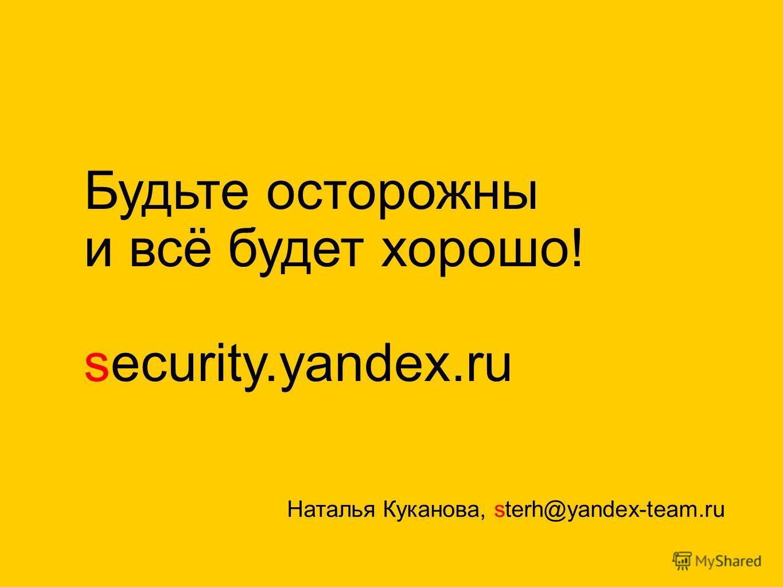 Будьте осторожны и всё будет хорошо! security.yandex.ru Наталья Куканова, sterh@yandex-team.ru