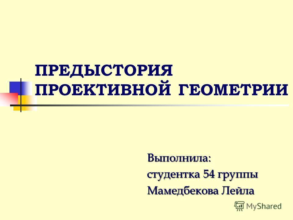 ПРЕДЫСТОРИЯ ПРОЕКТИВНОЙ ГЕОМЕТРИИ Выполнила: студентка 54 группы Мамедбекова Лейла