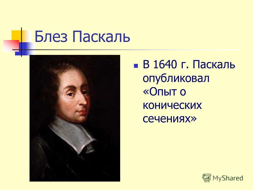 Блез Паскаль В 1640 г. Паскаль опубликовал «Опыт о конических сечениях»