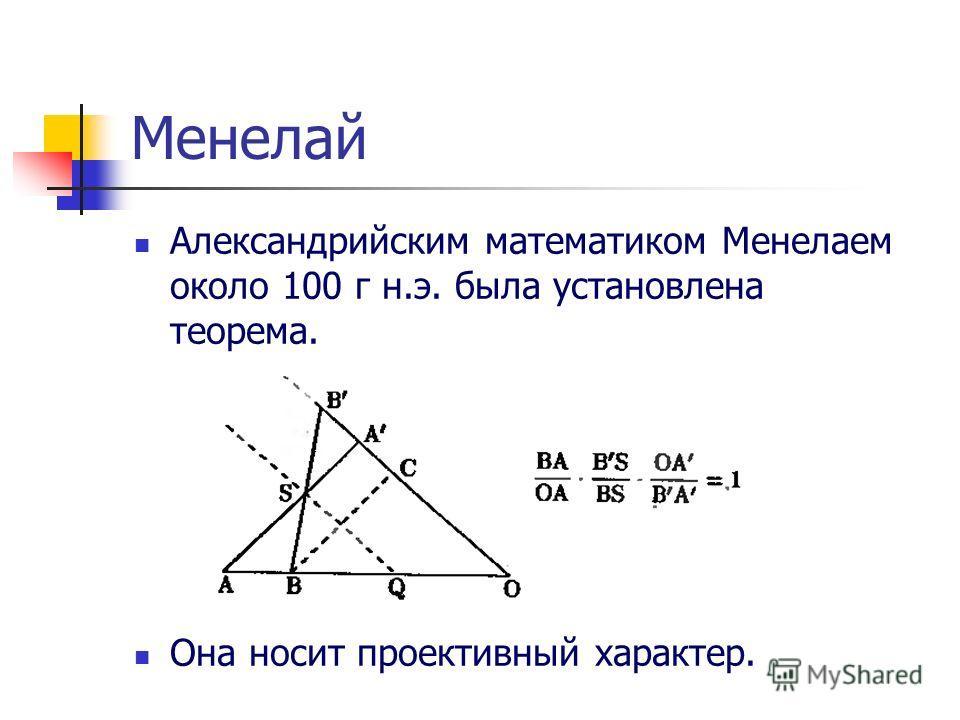 Менелай Александрийским математиком Менелаем около 100 г н.э. была установлена теорема. Она носит проективный характер.