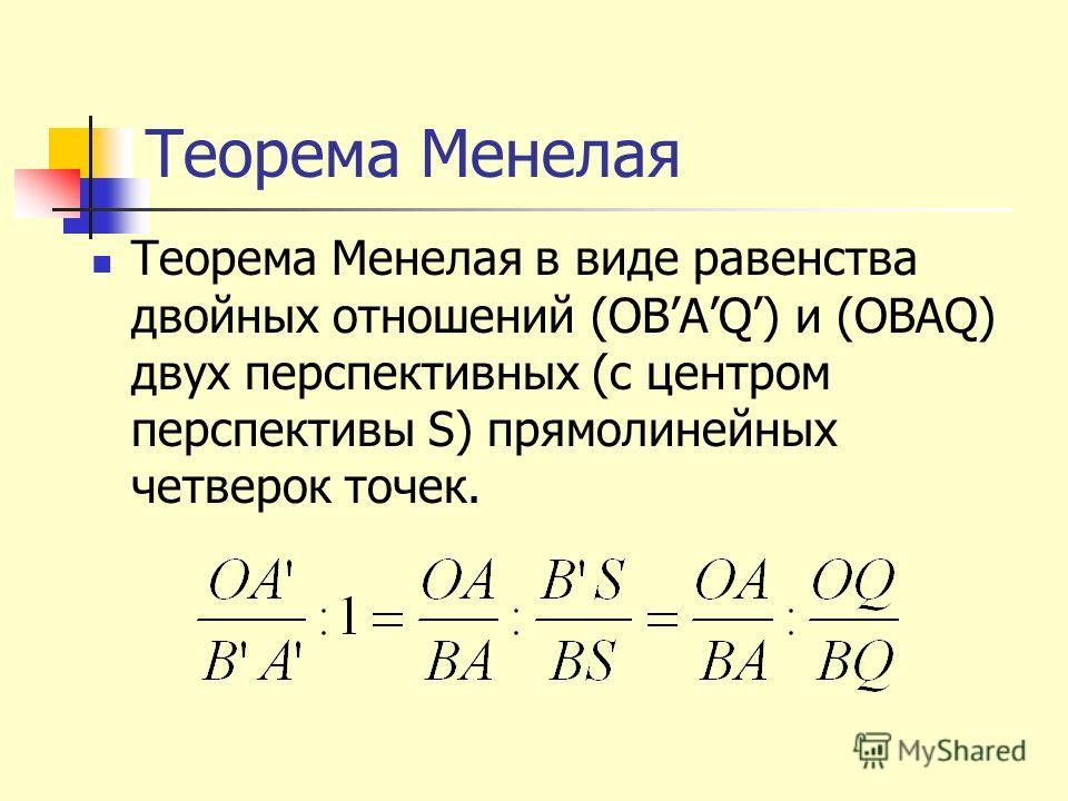 Теорема Менелая Теорема Менелая в виде равенства двойных отношений (OBAQ) и (OBAQ) двух перспективных (с центром перспективы S) прямолинейных четверок точек.