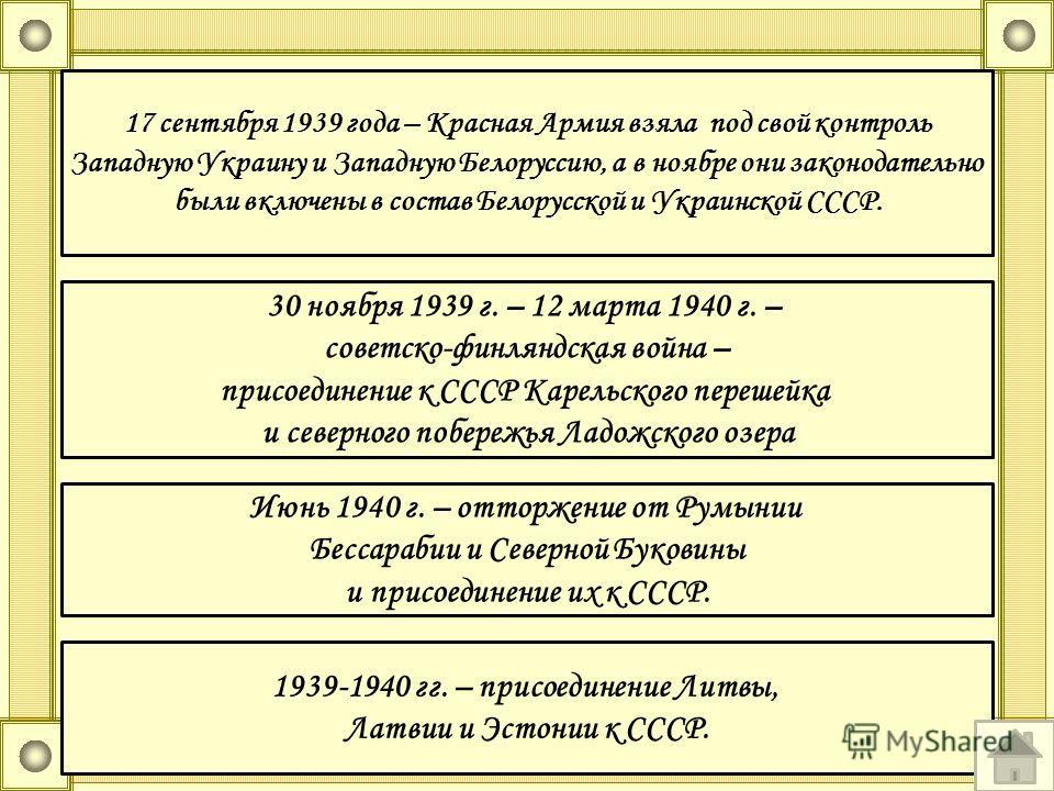 1939-1940 гг. – присоединение Литвы, Латвии и Эстонии к СССР. 17 сентября 1939 года – Красная Армия взяла под свой контроль Западную Украину и Западную Белоруссию, а в ноябре они законодательно были включены в состав Белорусской и Украинской СССР. 30