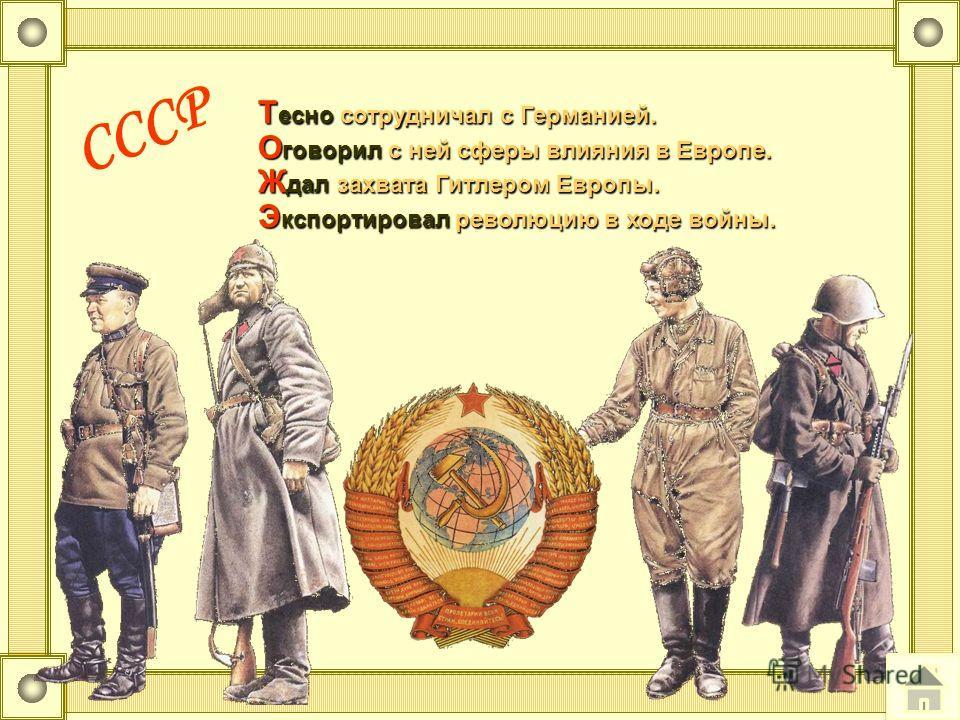 СССР Т есно сотрудничал с Германией. О говорил с ней сферы влияния в Европе. Ж дал захвата Гитлером Европы. Э кспортировал революцию в ходе войны. Т есно сотрудничал с Германией. О говорил с ней сферы влияния в Европе. Ж дал захвата Гитлером Европы.