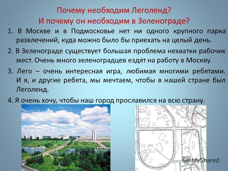 Почему необходим Леголенд? И почему он необходим в Зеленограде? 1. В Москве и в Подмосковье нет ни одного крупного парка развлечений, куда можно было бы приехать на целый день. 2. В Зеленограде существует большая проблема нехватки рабочих мест. Очень