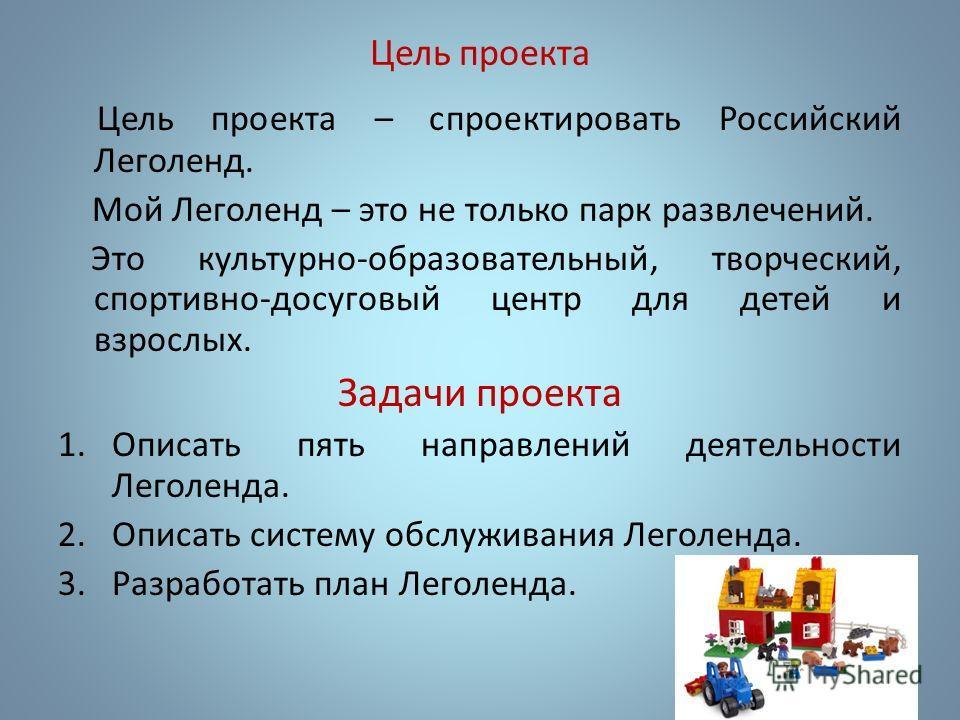 Цель проекта Цель проекта – спроектировать Российский Леголенд. Мой Леголенд – это не только парк развлечений. Это культурно-образовательный, творческий, спортивно-досуговый центр для детей и взрослых. Задачи проекта 1. Описать пять направлений деяте
