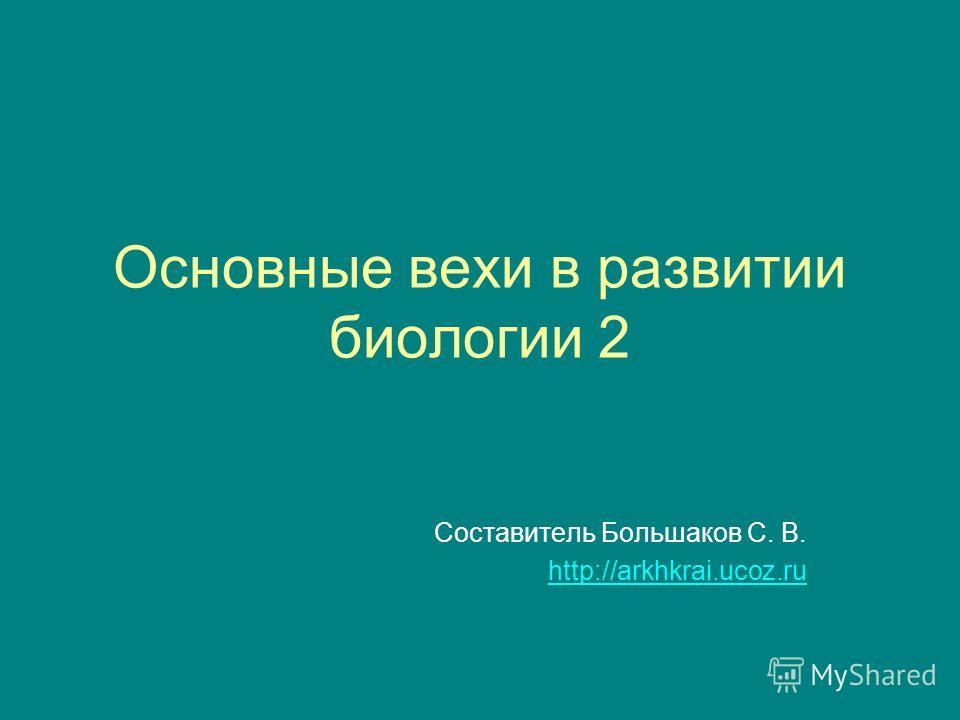 Основные вехи в развитии биологии 2 Составитель Большаков С. В. http://arkhkrai.ucoz.ru
