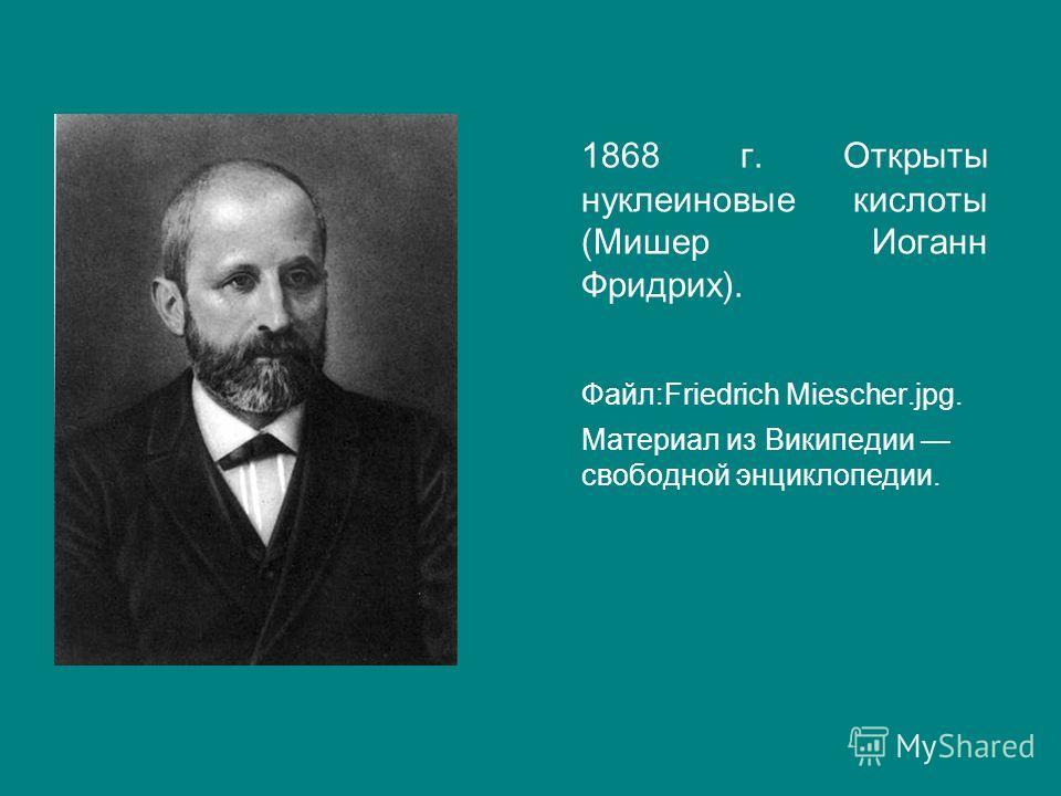1868 г. Открыты нуклеиновые кислоты (Мишер Иоганн Фридрих). Файл:Friedrich Miescher.jpg. Материал из Википедии свободной энциклопедии.