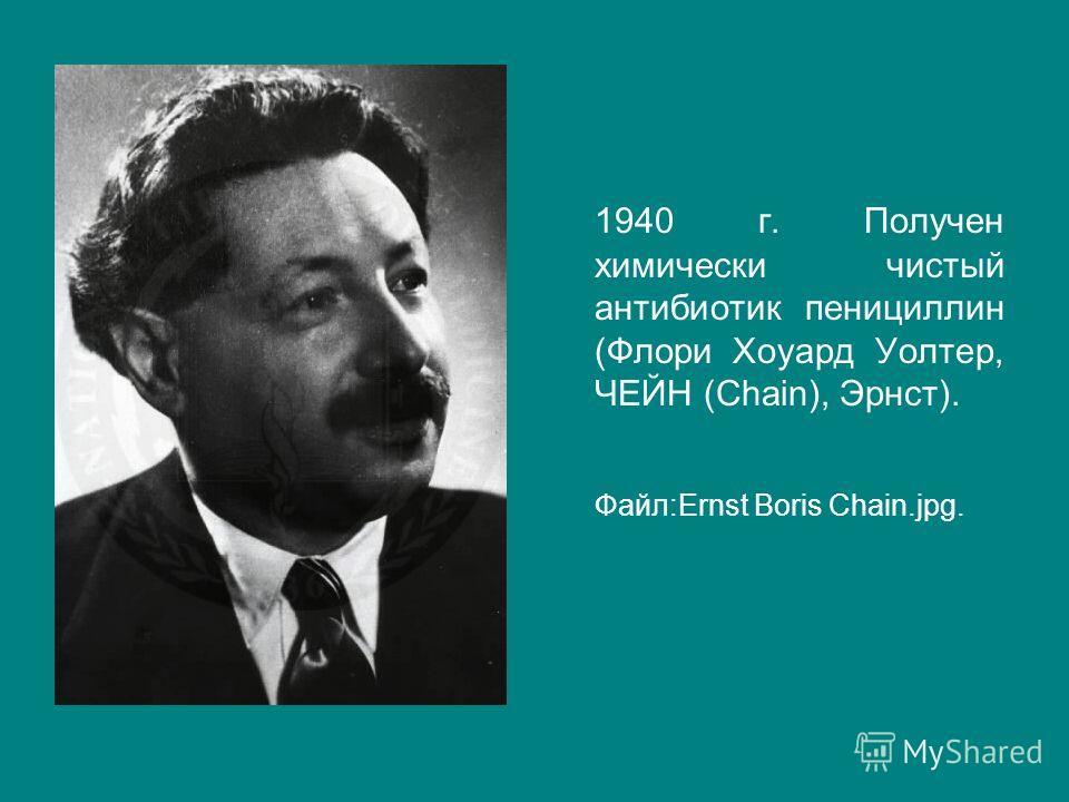 1940 г. Получен химически чистый антибиотик пенициллин (Флори Хоуард Уолтер, ЧЕЙН (Chain), Эрнст). Файл:Ernst Boris Chain.jpg.