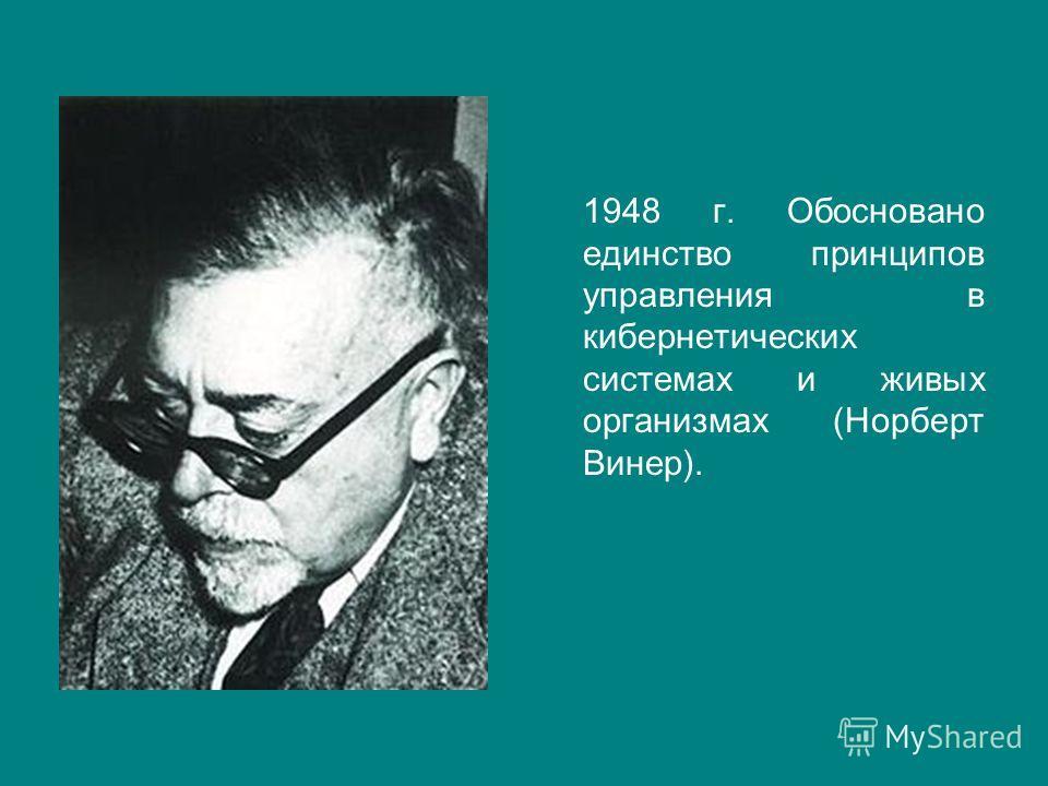 1948 г. Обосновано единство принципов управления в кибернетических системах и живых организмах (Норберт Винер).