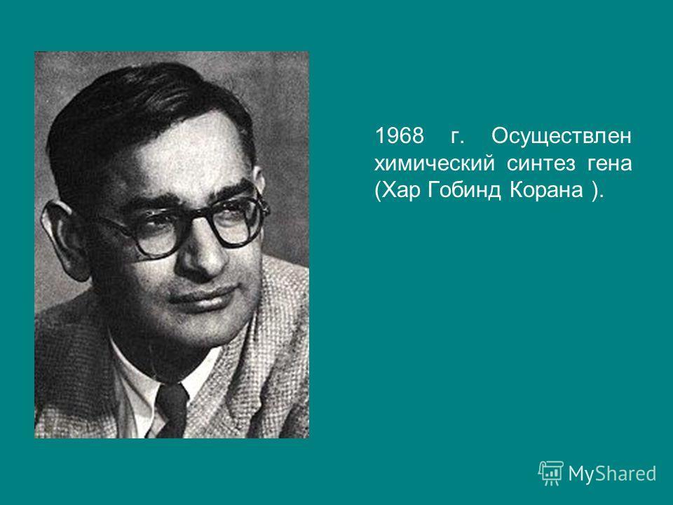 1968 г. Осуществлен химический синтез гена (Хар Гобинд Корана ).