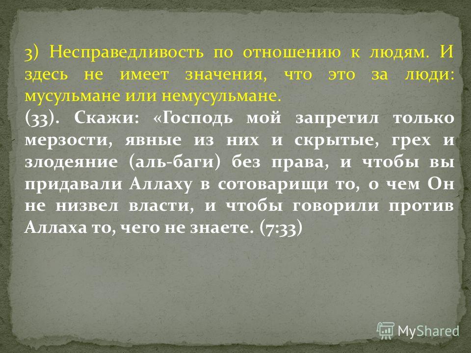 3) Несправедливость по отношению к людям. И здесь не имеет значения, что это за люди: мусульмане или немусульмане. (33). Скажи: «Господь мой запретил только мерзости, явные из них и скрытые, грех и злодеяние (аль-баги) без права, и чтобы вы придавали