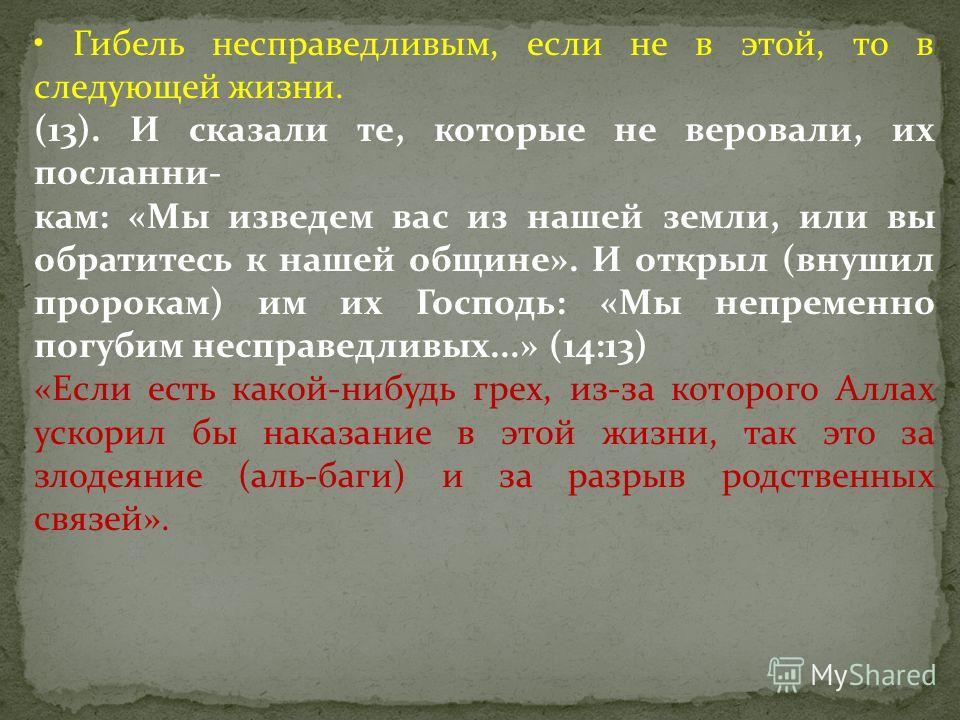 Гибель несправедливым, если не в этой, то в следующей жизни. (13). И сказали те, которые не веровали, их посланни- кам: «Мы изведем вас из нашей земли, или вы обратитесь к нашей общине». И открыл (внушил пророкам) им их Господь: «Мы непременно погуби