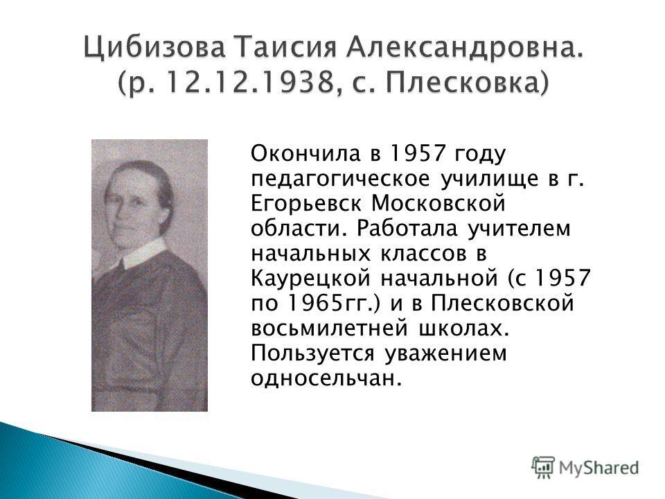 Окончила в 1957 году педагогическое училище в г. Егорьевск Московской области. Работала учителем начальных классов в Каурецкой начальной (с 1957 по 1965 гг.) и в Плесковской восьмилетней школах. Пользуется уважением односельчан.