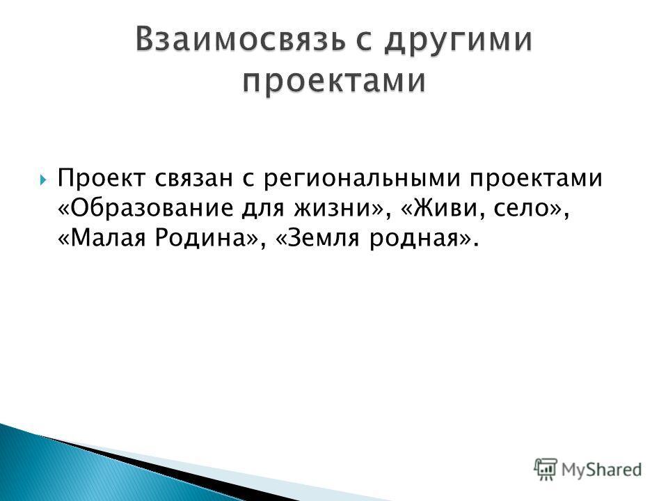 Проект связан с региональными проектами «Образование для жизни», «Живи, село», «Малая Родина», «Земля родная».