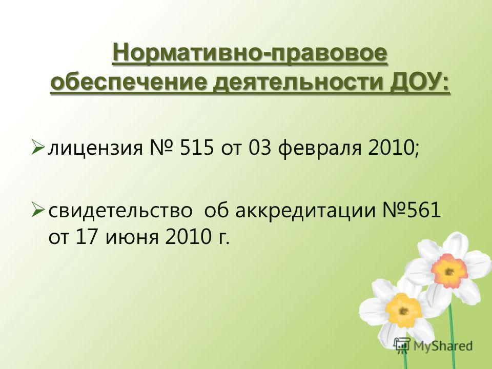 Нормативно-правовое обеспечение деятельности ДОУ: лицензия 515 от 03 февраля 2010; свидетельство об аккредитации 561 от 17 июня 2010 г.