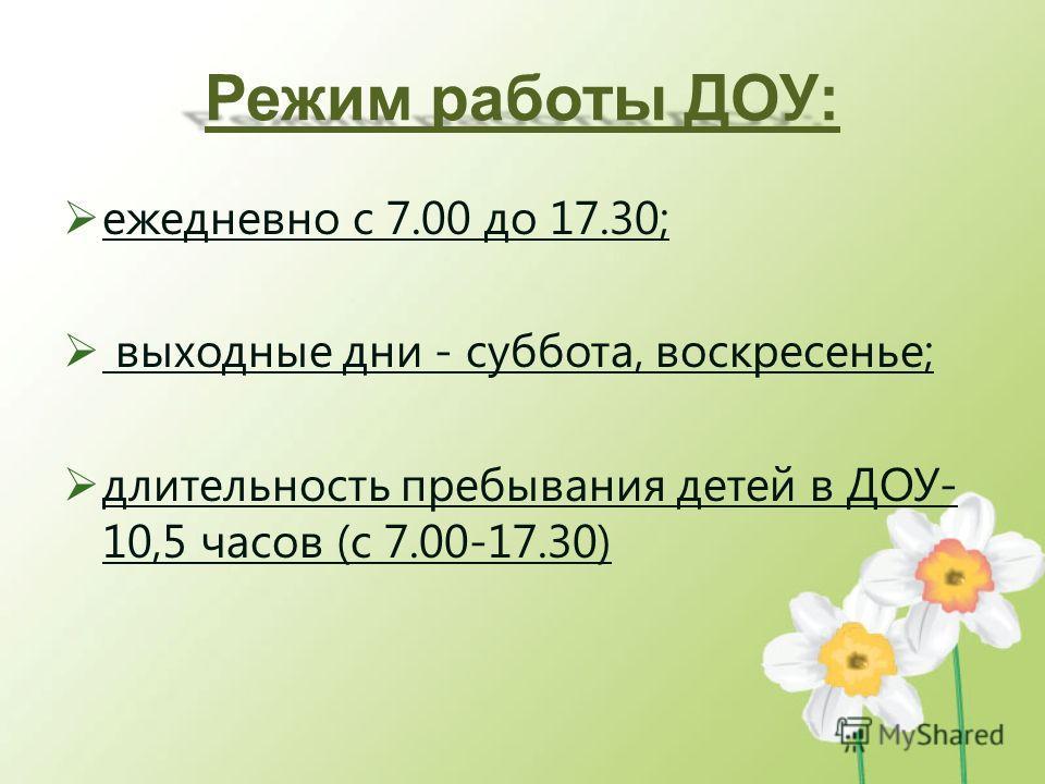 Режим работы ДОУ: ежедневно с 7.00 до 17.30; выходные дни - суббота, воскресенье; длительность пребывания детей в ДОУ- 10,5 часов (с 7.00-17.30)