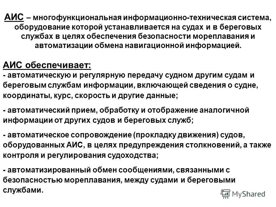 Источник: http://chizhik.ucoz.ru/load/informacionnye_sistemy_i_tekhnologii/informacionnye_sistemy_na_morskom_transporte/ais/11-1-0-10  АИС – многофункциональная информационно-техническая система, оборудование которой устанавливается на судах и в б