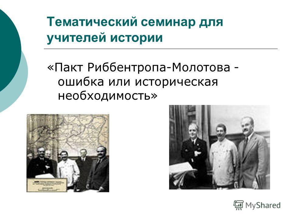 Тематический семинар для учителей истории «Пакт Риббентропа-Молотова - ошибка или историческая необходимость»