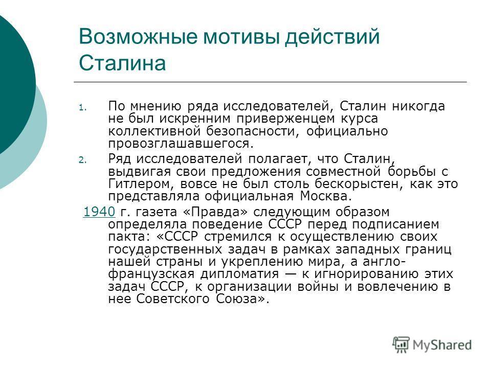 Возможные мотивы действий Сталина 1. По мнению ряда исследователей, Сталин никогда не был искренним приверженцем курса коллективной безопасности, официально провозглашавшегося. 2. Ряд исследователей полагает, что Сталин, выдвигая свои предложения сов