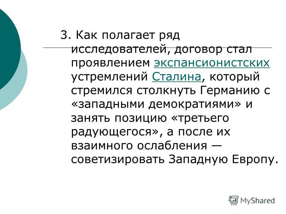 3. Как полагает ряд исследователей, договор стал проявлением экспансионистских устремлений Сталина, который стремился столкнуть Германию с «западными демократиями» и занять позицию «третьего радующегося», а после их взаимного ослабления советизироват