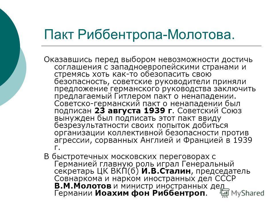 Пакт Риббентропа-Молотова. Оказавшись перед выбором невозможности достичь соглашения с западноевропейскими странами и стремясь хоть как-то обезопасить свою безопасность, советские руководители приняли предложение германского руководства заключить пре