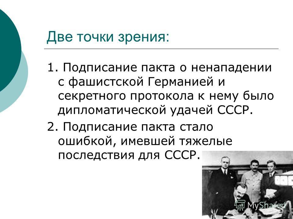 Две точки зрения: 1. Подписание пакта о ненападении с фашистской Германией и секретного протокола к нему было дипломатической удачей СССР. 2. Подписание пакта стало ошибкой, имевшей тяжелые последствия для СССР.