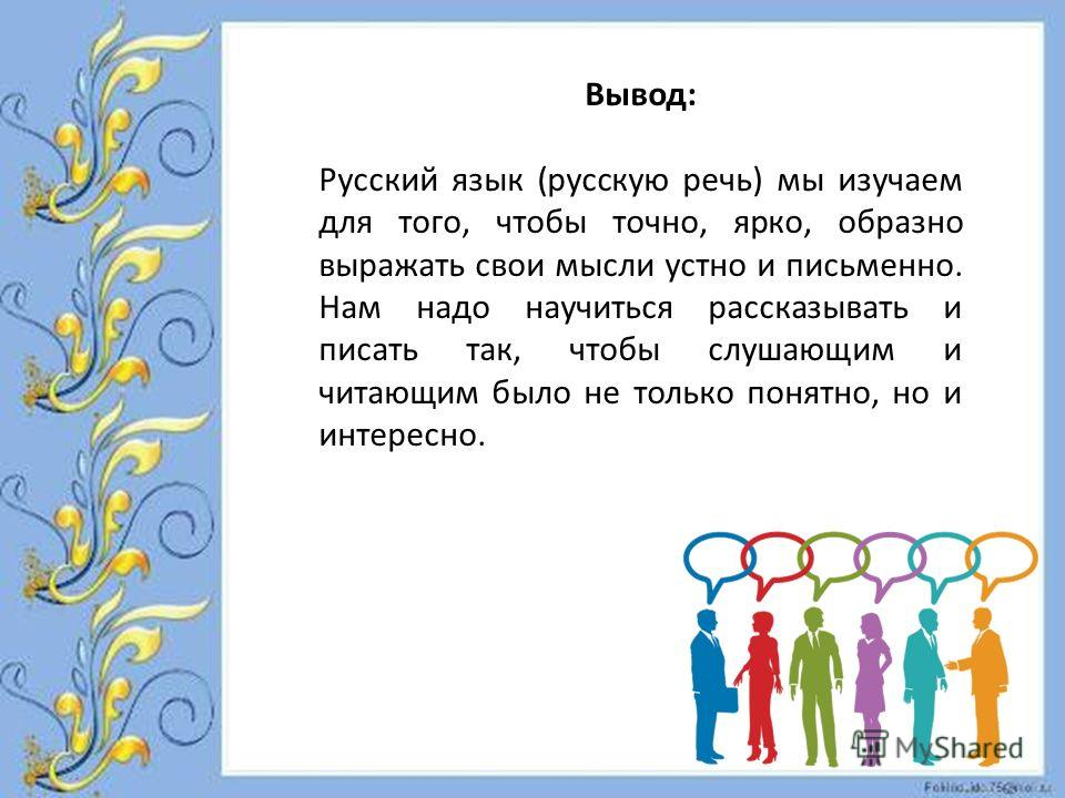 Вывод: Русский язык (русскую речь) мы изучаем для того, чтобы точно, ярко, образно выражать свои мысли устно и письменно. Нам надо научиться рассказывать и писать так, чтобы слушающим и читающим было не только понятно, но и интересно.