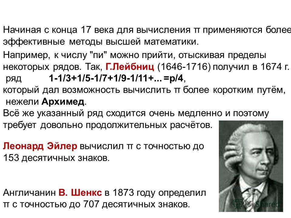 Начиная с конца 17 века для вычисления π применяются более эффективные методы высшей математики. Леонард Эйлер вычислил π с точностью до 153 десятичных знаков. Англичанин В. Шенкс в 1873 году определил π с точностью до 707 десятичных знаков. Например