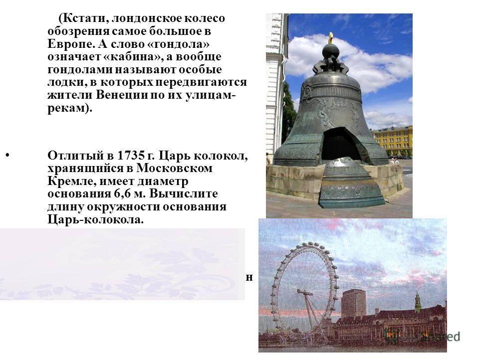 (Кстати, лондонское колесо обозрения самое большое в Европе. А слово «гондола» означает «кабина», а вообще гондолами называют особые лодки, в которых передвигаются жители Венеции по их улицам- рекам). Отлитый в 1735 г. Царь колокол, хранящийся в Моск